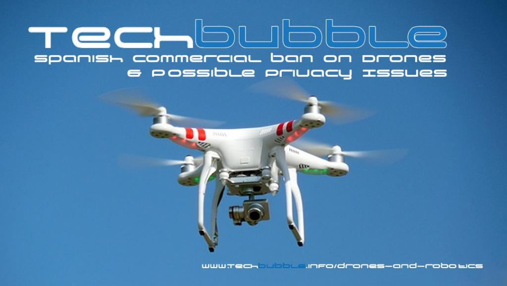 TechBubble Weekly - Spanish Commercial Ban On Drones & Possible Privacy Issues