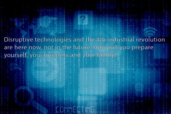 Disruptive technologies and the 4th industrial revolution are here now, not in the future, how will you prepare yourself, your business and family?