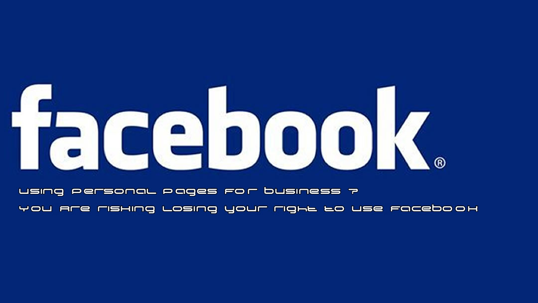 Using Facebook Personal Pages For Business ? You Are Risking Your Right To Use Facebook!